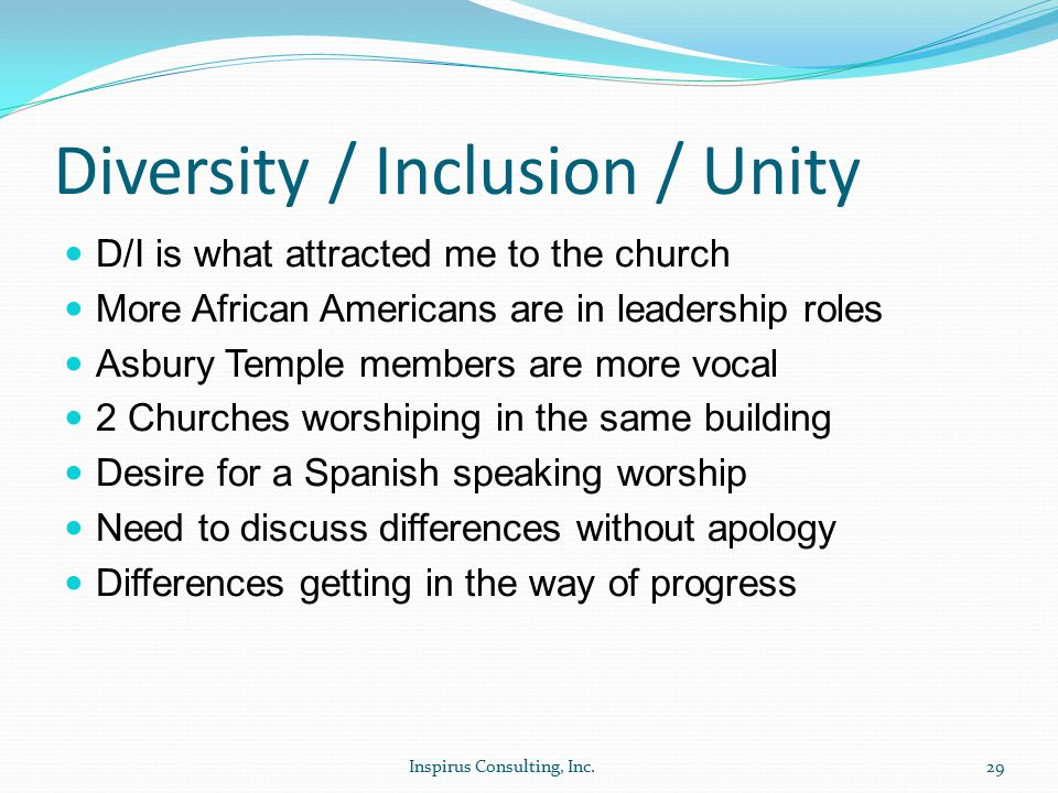 Diversity / Inclusion / Unity D/I is what attracted me to the church More African Americans are in leadership roles Asbury Temple members are more vocal 2 Churches worshiping in the same building Desire for a Spanish speaking worship Need to discuss differences without apology Differences getting in the way of progress Inspirus Consulting, Inc.29