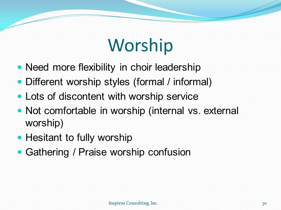 Worship Need more flexibility in choir leadership Different worship styles (formal / informal) Lots of discontent with worship service Not comfortable in worship (internal vs.