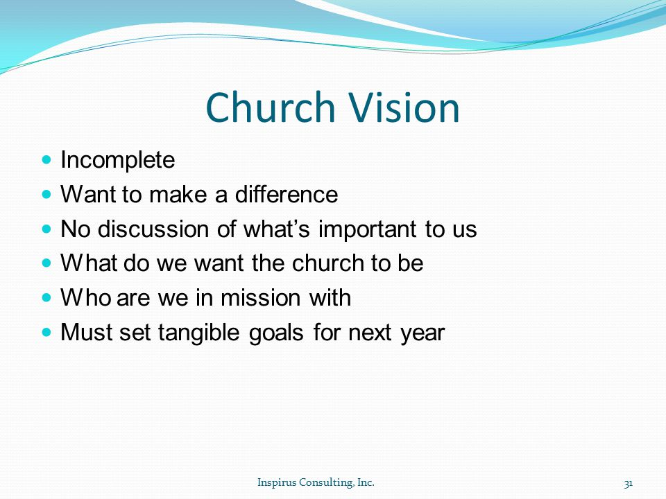Church Vision Incomplete Want to make a difference No discussion of what's important to us What do we want the church to be Who are we in mission with Must set tangible goals for next year Inspirus Consulting, Inc.31