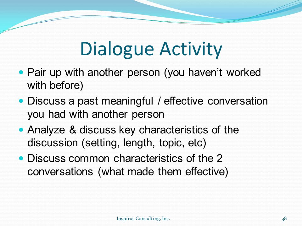 Dialogue Activity Pair up with another person (you haven't worked with before) Discuss a past meaningful / effective conversation you had with another person Analyze & discuss key characteristics of the discussion (setting, length, topic, etc) Discuss common characteristics of the 2 conversations (what made them effective) Inspirus Consulting, Inc.38