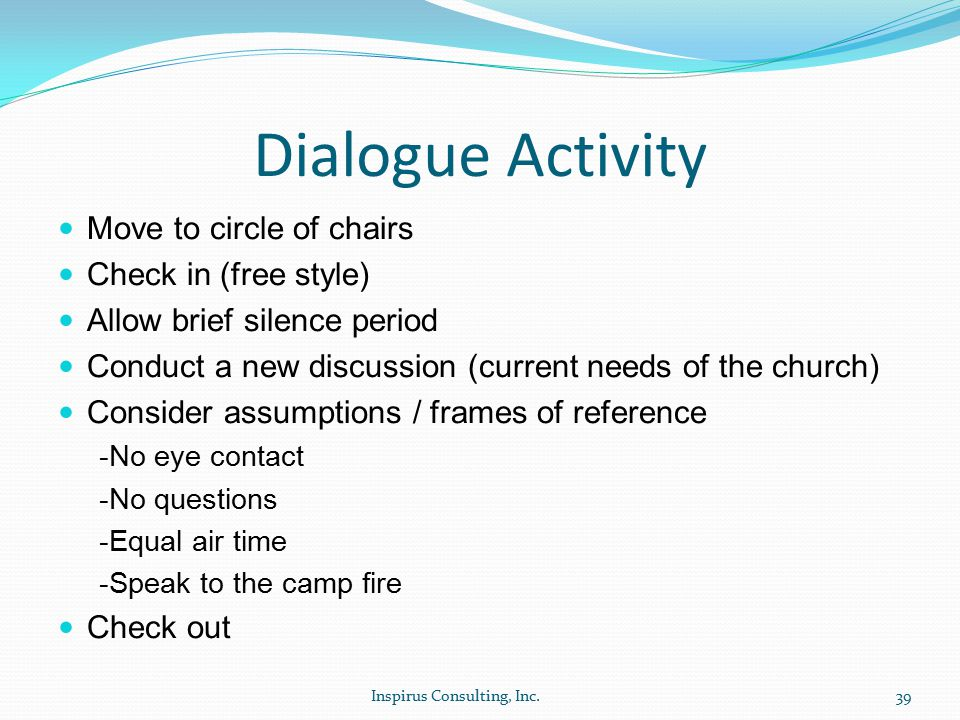 Dialogue Activity Move to circle of chairs Check in (free style) Allow brief silence period Conduct a new discussion (current needs of the church) Consider assumptions / frames of reference -No eye contact -No questions -Equal air time -Speak to the camp fire Check out Inspirus Consulting, Inc.39
