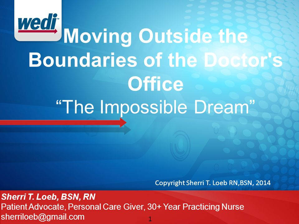 """1 Moving Outside the Boundaries of the Doctor's Office """"The Impossible Dream"""" Sherri T. Loeb, BSN, RN Patient Advocate, Personal Care Giver, 30+ Year"""