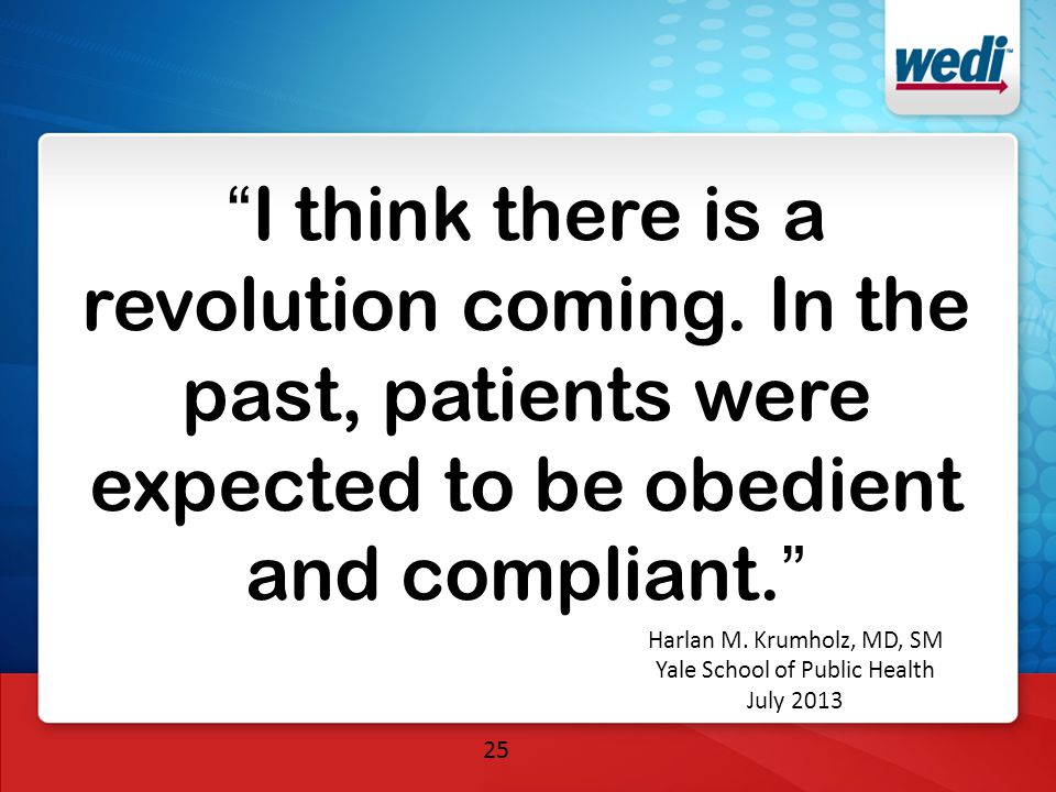 """25 """"I think there is a revolution coming. In the past, patients were expected to be obedient and compliant."""" Harlan M. Krumholz, MD, SM Yale School of"""