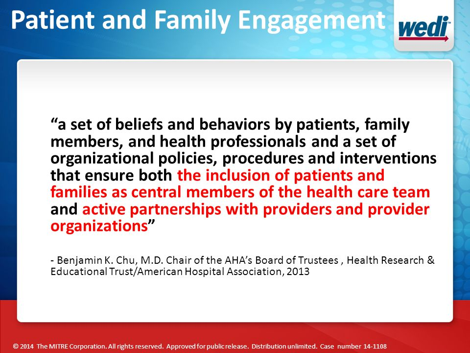Patient and Family Engagement a set of beliefs and behaviors by patients, family members, and health professionals and a set of organizational policies, procedures and interventions that ensure both the inclusion of patients and families as central members of the health care team and active partnerships with providers and provider organizations - Benjamin K.