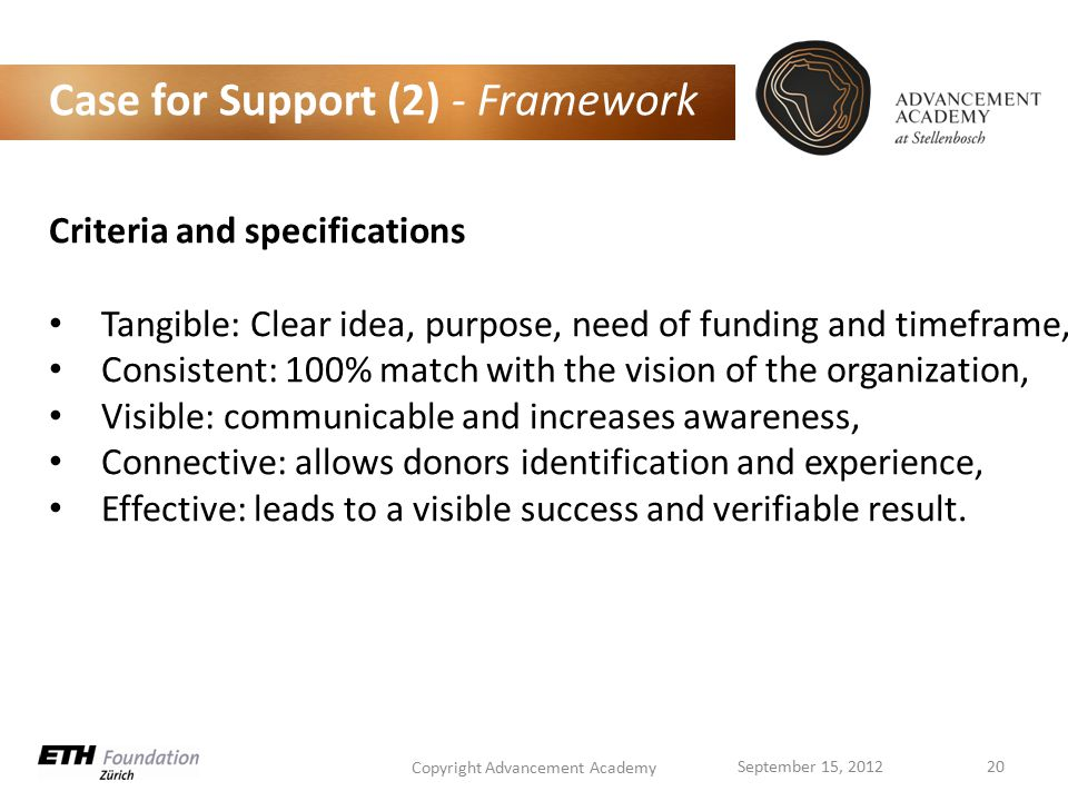 Case for Support (2) - Framework Criteria and specifications Tangible: Clear idea, purpose, need of funding and timeframe, Consistent: 100% match with the vision of the organization, Visible: communicable and increases awareness, Connective: allows donors identification and experience, Effective: leads to a visible success and verifiable result.