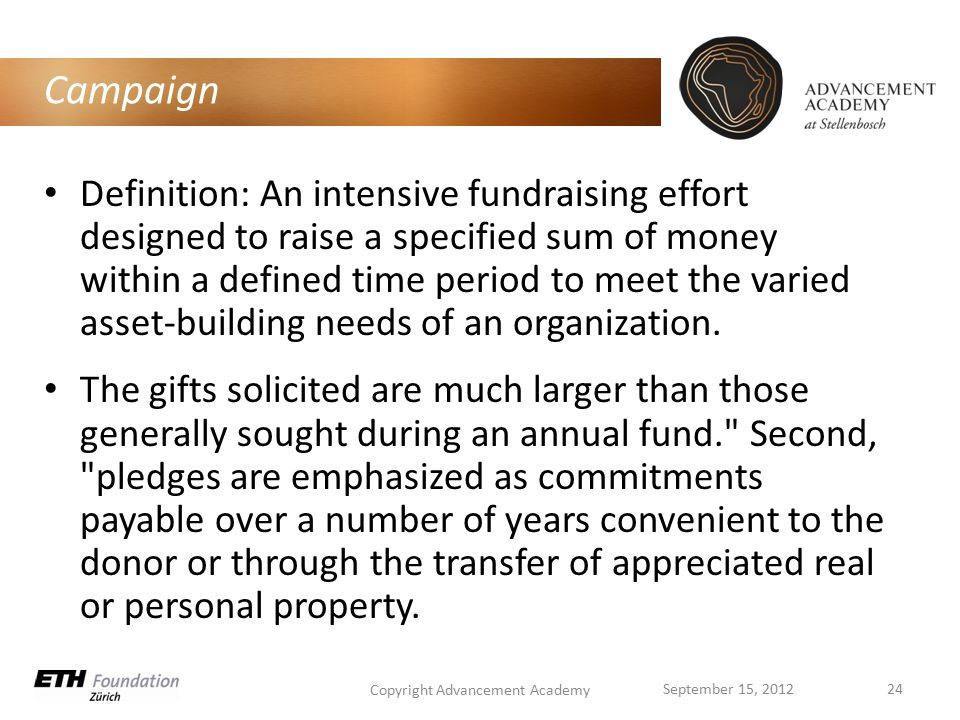 Campaign Definition: An intensive fundraising effort designed to raise a specified sum of money within a defined time period to meet the varied asset-building needs of an organization.