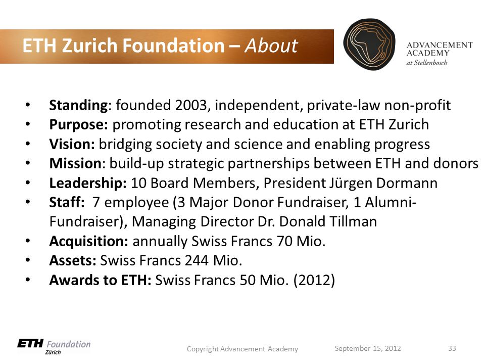 ETH Zurich Foundation – About Copyright Advancement Academy 33September 15, 2012 Standing: founded 2003, independent, private-law non-profit Purpose: promoting research and education at ETH Zurich Vision: bridging society and science and enabling progress Mission: build-up strategic partnerships between ETH and donors Leadership: 10 Board Members, President Jürgen Dormann Staff: 7 employee (3 Major Donor Fundraiser, 1 Alumni- Fundraiser), Managing Director Dr.