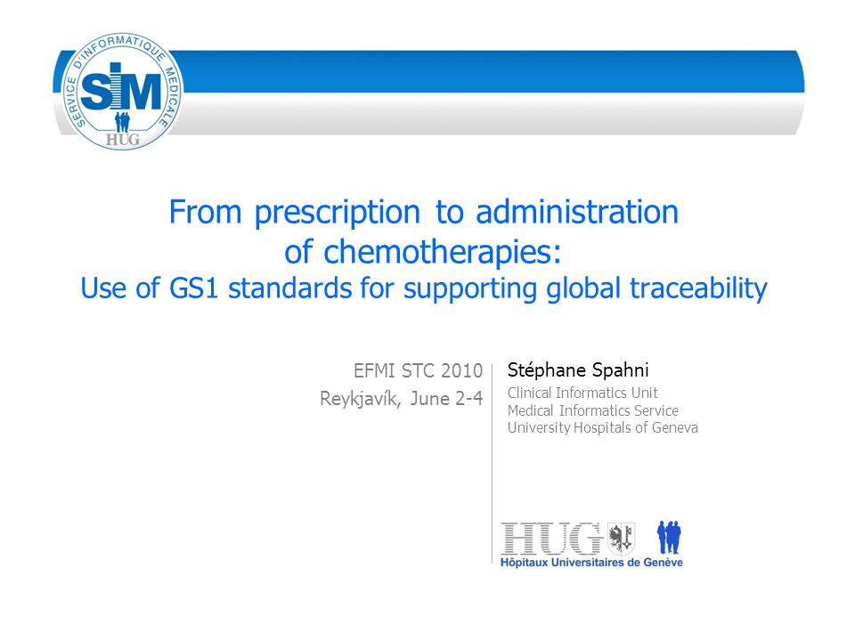 From prescription to administration of chemotherapies: Use of GS1 standards for supporting global traceability EFMI STC 2010 Reykjavík, June 2-4 Stéphane Spahni Clinical Informatics Unit Medical Informatics Service University Hospitals of Geneva
