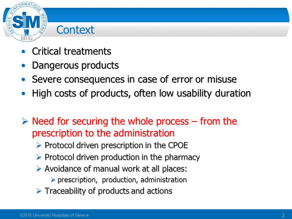 2 ©2010 University Hospitals of Geneva Context Critical treatmentsCritical treatments Dangerous productsDangerous products Severe consequences in case of error or misuseSevere consequences in case of error or misuse High costs of products, often low usability durationHigh costs of products, often low usability duration  Need for securing the whole process – from the prescription to the administration  Protocol driven prescription in the CPOE  Protocol driven production in the pharmacy  Avoidance of manual work at all places:  prescription, production, administration  Traceability of products and actions