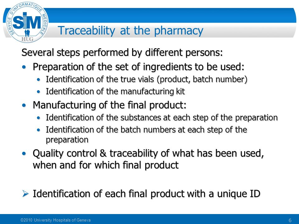 6 ©2010 University Hospitals of Geneva Traceability at the pharmacy Several steps performed by different persons: Preparation of the set of ingredients to be used:Preparation of the set of ingredients to be used: Identification of the true vials (product, batch number)Identification of the true vials (product, batch number) Identification of the manufacturing kitIdentification of the manufacturing kit Manufacturing of the final product:Manufacturing of the final product: Identification of the substances at each step of the preparationIdentification of the substances at each step of the preparation Identification of the batch numbers at each step of the preparationIdentification of the batch numbers at each step of the preparation Quality control & traceability of what has been used, when and for which final productQuality control & traceability of what has been used, when and for which final product  Identification of each final product with a unique ID