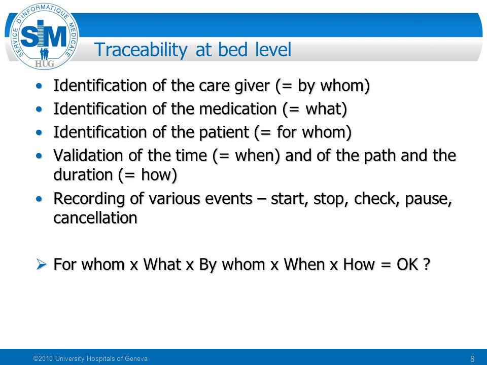 8 ©2010 University Hospitals of Geneva Traceability at bed level Identification of the care giver (= by whom)Identification of the care giver (= by whom) Identification of the medication (= what)Identification of the medication (= what) Identification of the patient (= for whom)Identification of the patient (= for whom) Validation of the time (= when) and of the path and the duration (= how)Validation of the time (= when) and of the path and the duration (= how) Recording of various events – start, stop, check, pause, cancellationRecording of various events – start, stop, check, pause, cancellation  For whom x What x By whom x When x How = OK ?