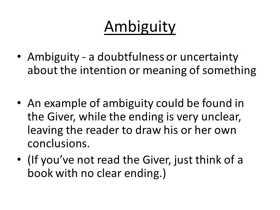 Ambiguity Ambiguity - a doubtfulness or uncertainty about the intention or meaning of something An example of ambiguity could be found in the Giver, while the ending is very unclear, leaving the reader to draw his or her own conclusions.