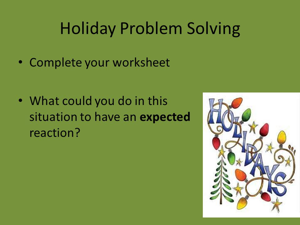 Holiday Problem Solving Complete your worksheet What could you do in this situation to have an expected reaction?