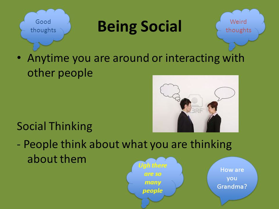 Being Social Anytime you are around or interacting with other people Social Thinking - People think about what you are thinking about them How are you