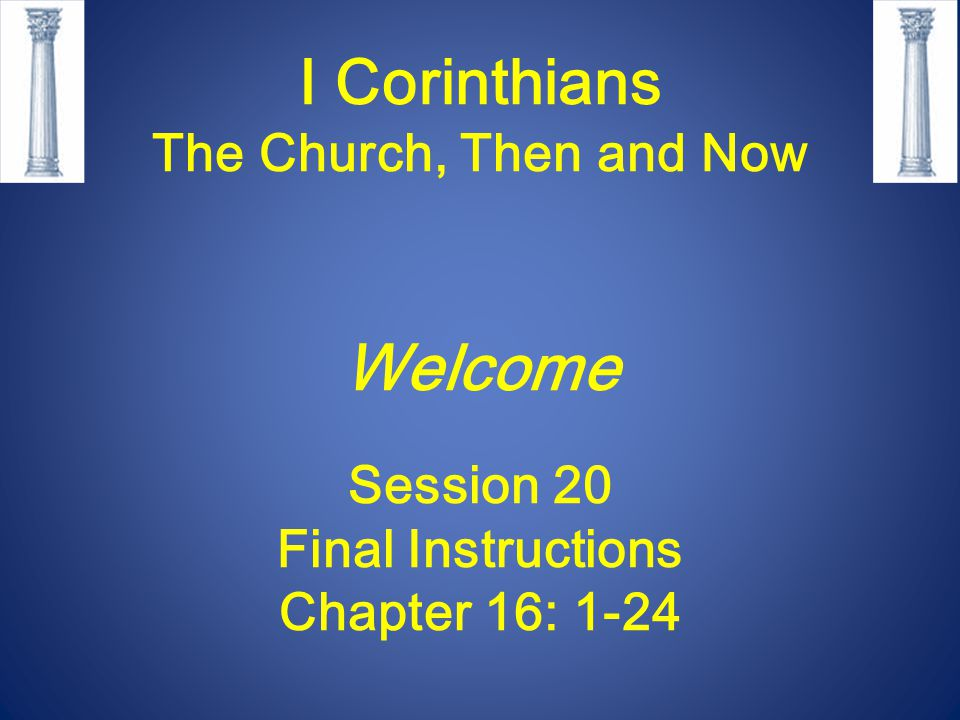 I Corinthians The Church, Then and Now Welcome Session 20 Final Instructions Chapter 16: 1-24