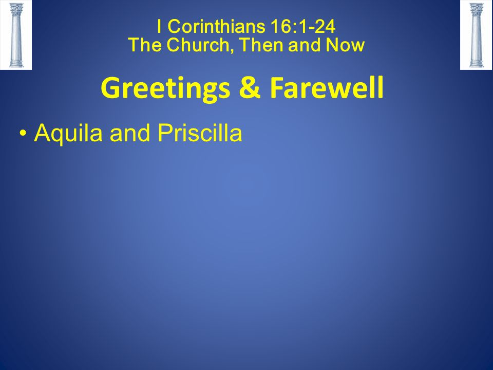 I Corinthians 16:1-24 The Church, Then and Now Greetings & Farewell Aquila and Priscilla