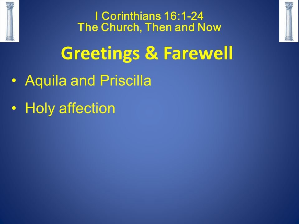 I Corinthians 16:1-24 The Church, Then and Now Greetings & Farewell Aquila and Priscilla Holy affection