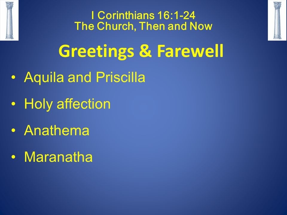 I Corinthians 16:1-24 The Church, Then and Now Greetings & Farewell Aquila and Priscilla Holy affection Anathema Maranatha