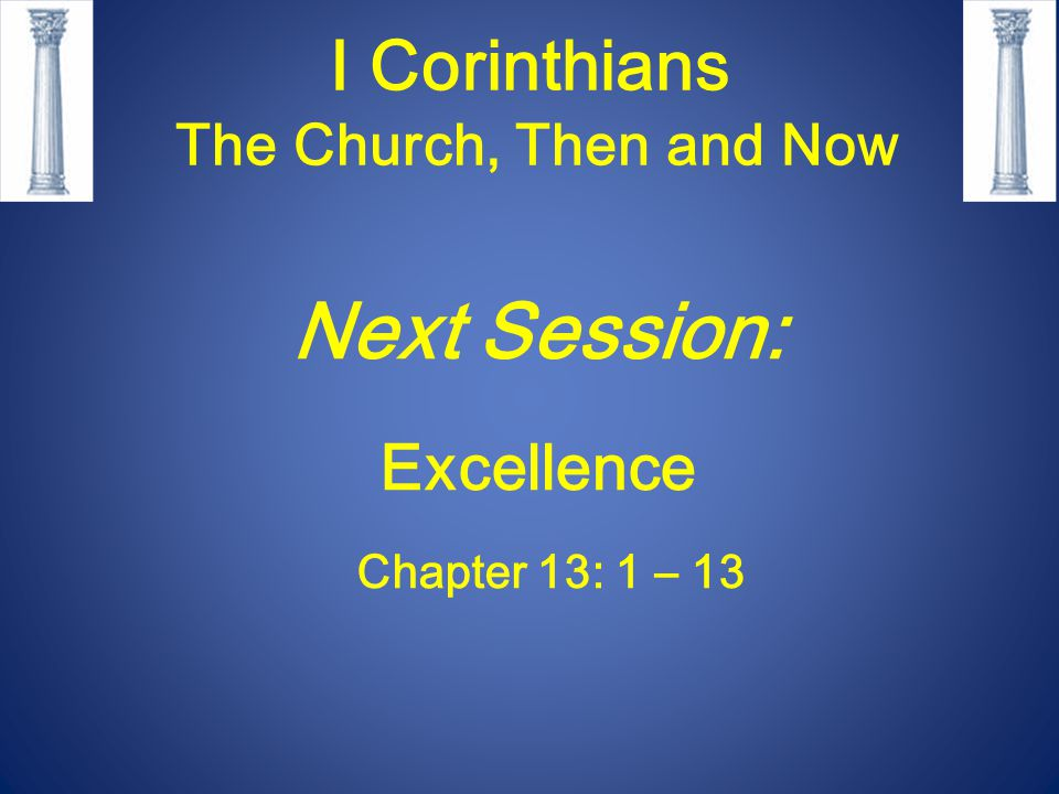 I Corinthians The Church, Then and Now Next Session: Excellence Chapter 13: 1 – 13