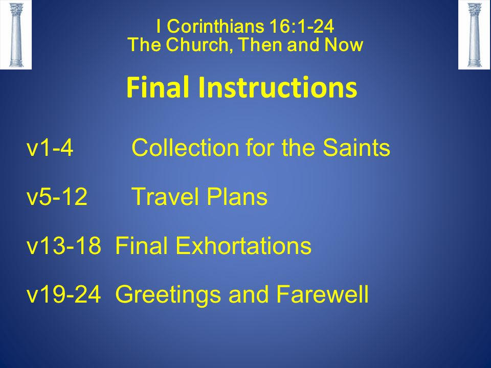 I Corinthians 16:1-24 The Church, Then and Now Final Instructions v1-4 Collection for the Saints v5-12 Travel Plans v13-18 Final Exhortations v19-24 Greetings and Farewell