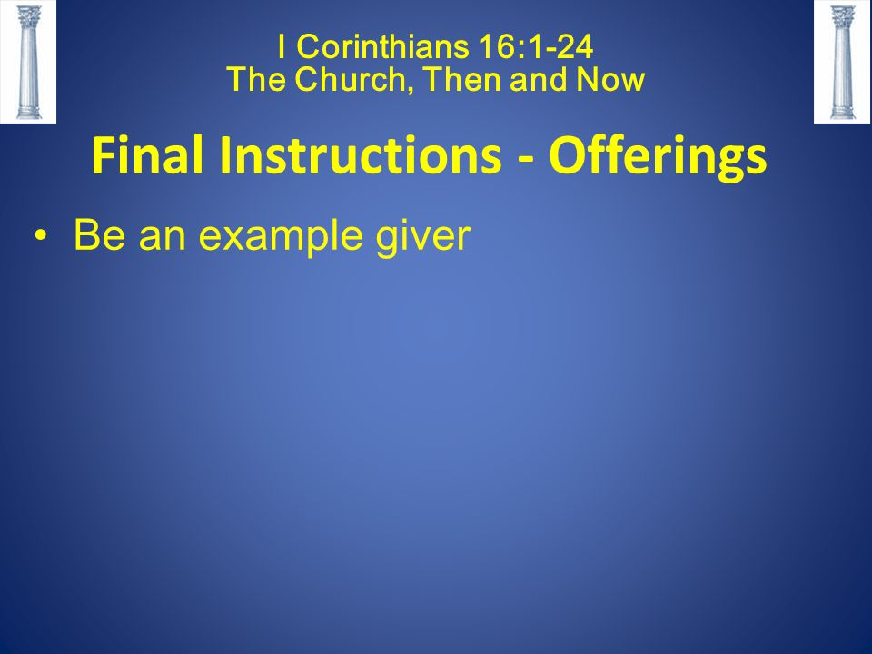 I Corinthians 16:1-24 The Church, Then and Now Final Instructions - Offerings Be an example giver