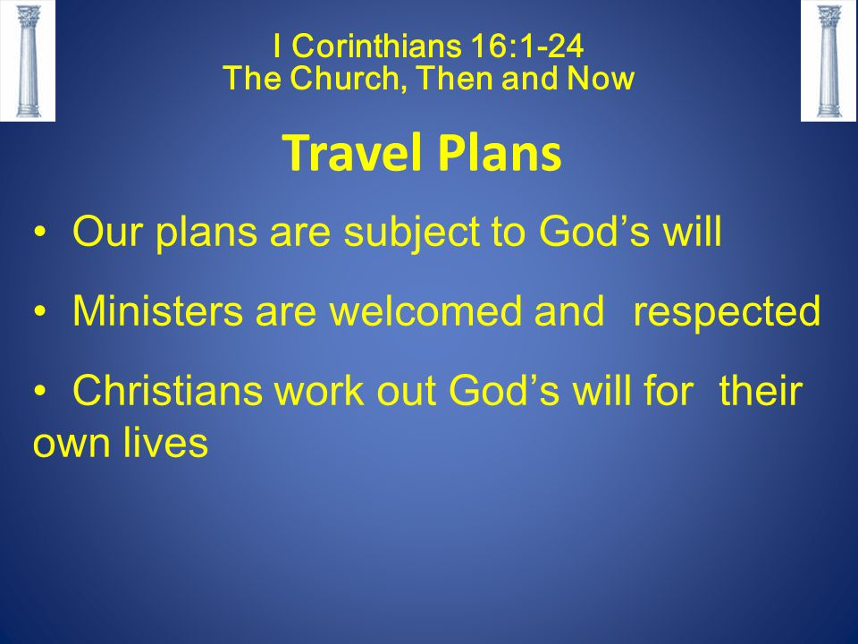 I Corinthians 16:1-24 The Church, Then and Now Travel Plans Our plans are subject to God's will Ministers are welcomed and respected Christians work out God's will for their own lives