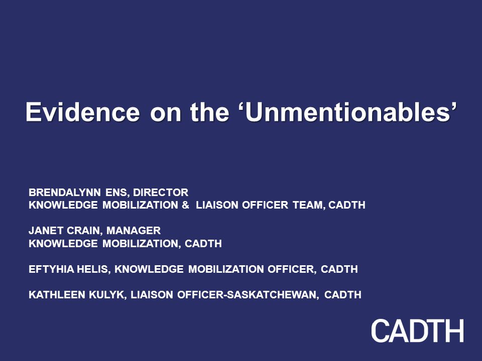 Evidence on the 'Unmentionables' BRENDALYNN ENS, DIRECTOR KNOWLEDGE MOBILIZATION & LIAISON OFFICER TEAM, CADTH JANET CRAIN, MANAGER KNOWLEDGE MOBILIZATION, CADTH EFTYHIA HELIS, KNOWLEDGE MOBILIZATION OFFICER, CADTH KATHLEEN KULYK, LIAISON OFFICER-SASKATCHEWAN, CADTH