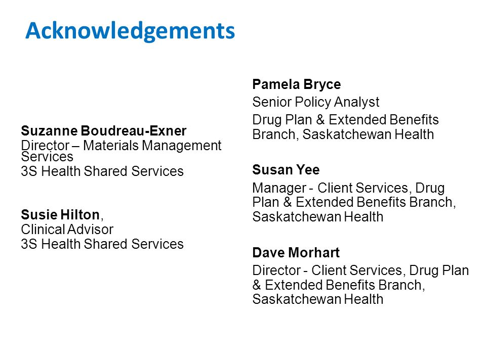 Acknowledgements Suzanne Boudreau-Exner Director – Materials Management Services 3S Health Shared Services Susie Hilton, Clinical Advisor 3S Health Shared Services Pamela Bryce Senior Policy Analyst Drug Plan & Extended Benefits Branch, Saskatchewan Health Susan Yee Manager - Client Services, Drug Plan & Extended Benefits Branch, Saskatchewan Health Dave Morhart Director - Client Services, Drug Plan & Extended Benefits Branch, Saskatchewan Health