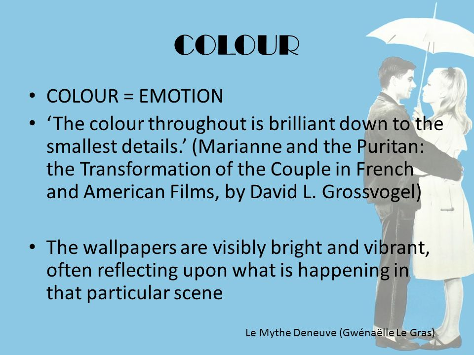 COLOUR COLOUR = EMOTION 'The colour throughout is brilliant down to the smallest details.' (Marianne and the Puritan: the Transformation of the Couple in French and American Films, by David L.