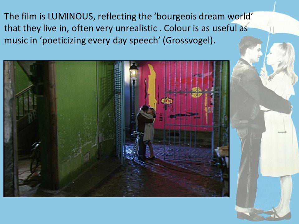 The film is LUMINOUS, reflecting the 'bourgeois dream world' that they live in, often very unrealistic.