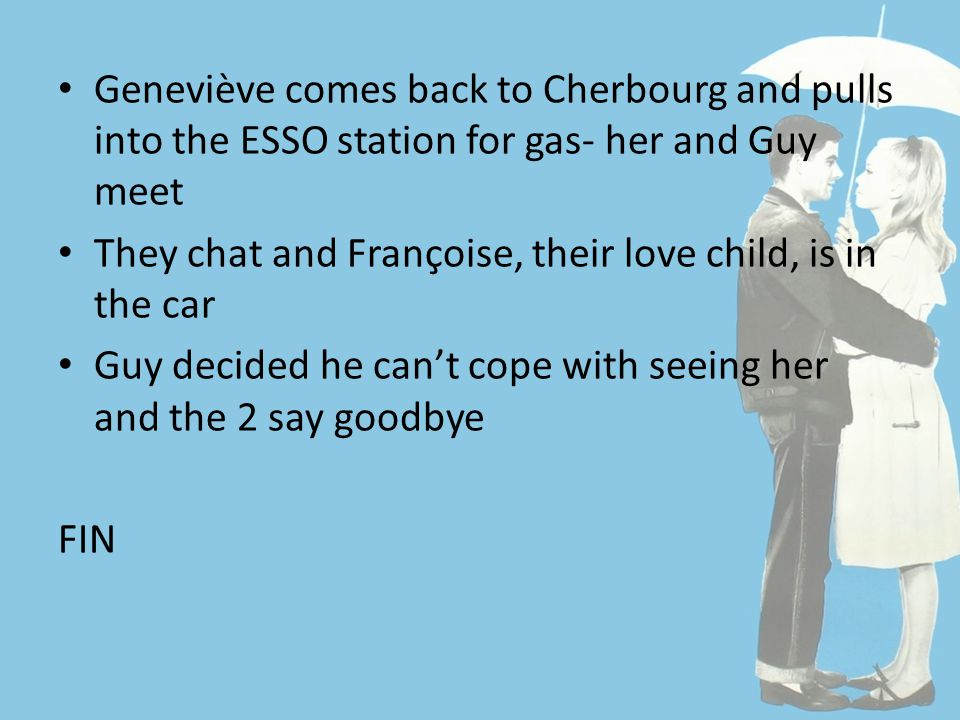 Geneviève comes back to Cherbourg and pulls into the ESSO station for gas- her and Guy meet They chat and Françoise, their love child, is in the car Guy decided he can't cope with seeing her and the 2 say goodbye FIN