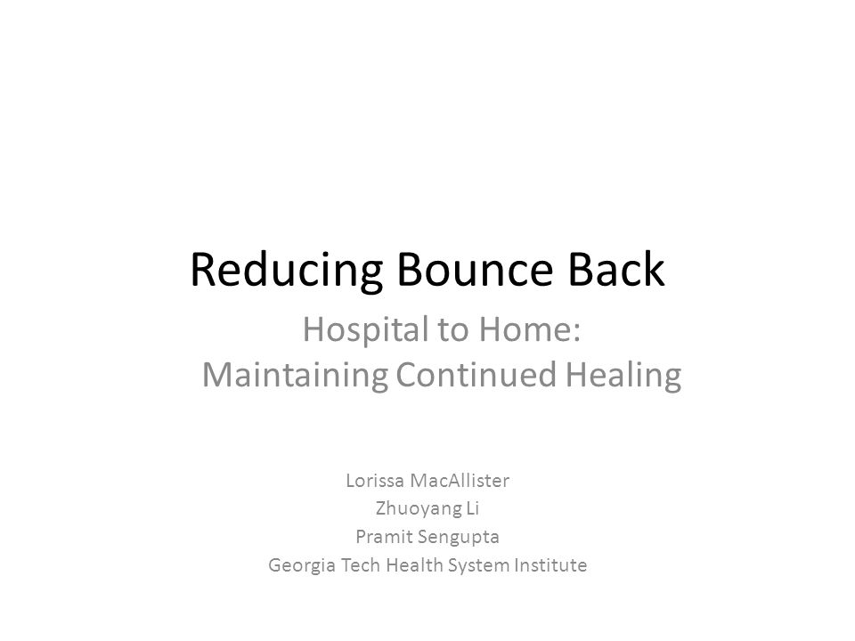 Reducing Bounce Back Lorissa MacAllister Zhuoyang Li Pramit Sengupta Georgia Tech Health System Institute Hospital to Home: Maintaining Continued Healing