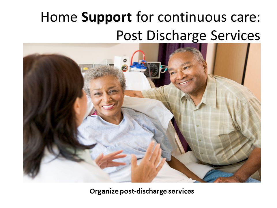 Organize post-discharge services Home Support for continuous care: Post Discharge Services