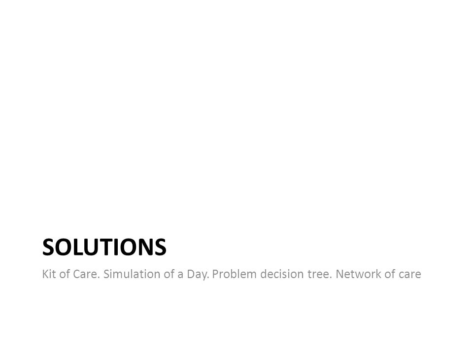SOLUTIONS Kit of Care. Simulation of a Day. Problem decision tree. Network of care