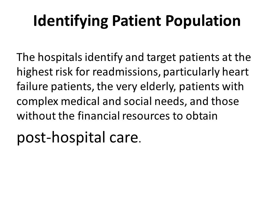 Identifying Patient Population The hospitals identify and target patients at the highest risk for readmissions, particularly heart failure patients, the very elderly, patients with complex medical and social needs, and those without the financial resources to obtain post-hospital care.