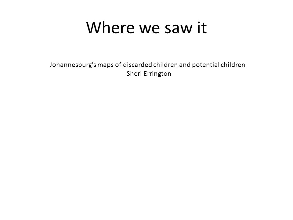 Where we saw it Johannesburg s maps of discarded children and potential children Sheri Errington