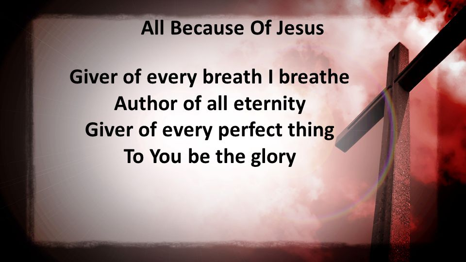 All Because Of Jesus Giver of every breath I breathe Author of all eternity Giver of every perfect thing To You be the glory