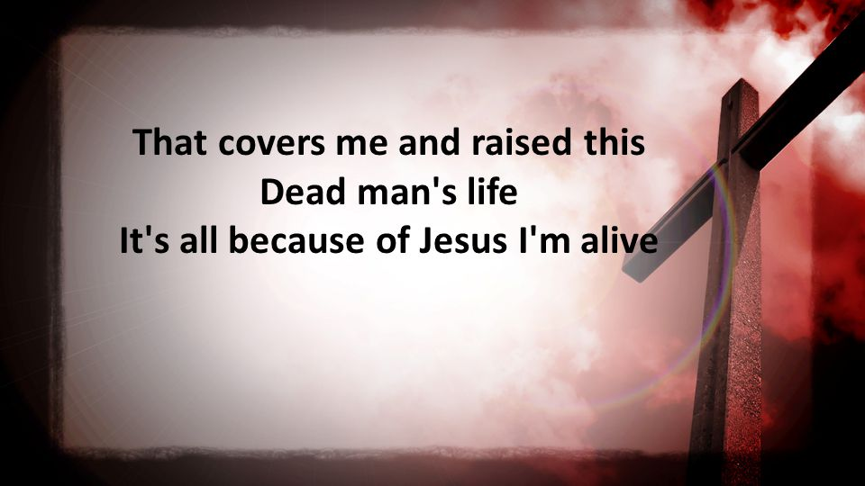 That covers me and raised this Dead man s life It s all because of Jesus I m alive