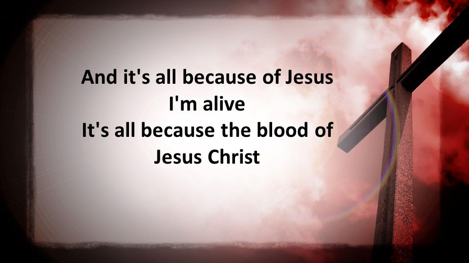 And it s all because of Jesus I m alive It s all because the blood of Jesus Christ