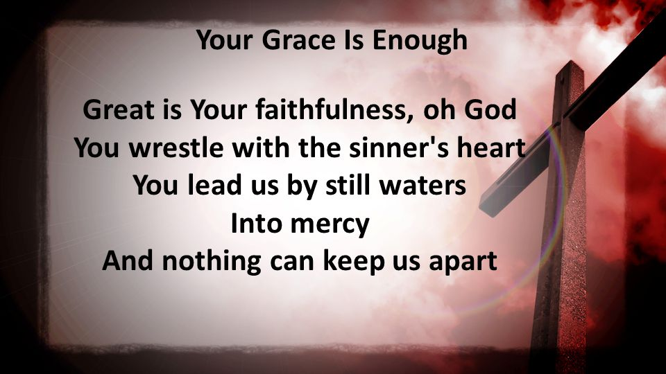Your Grace Is Enough Great is Your faithfulness, oh God You wrestle with the sinner s heart You lead us by still waters Into mercy And nothing can keep us apart