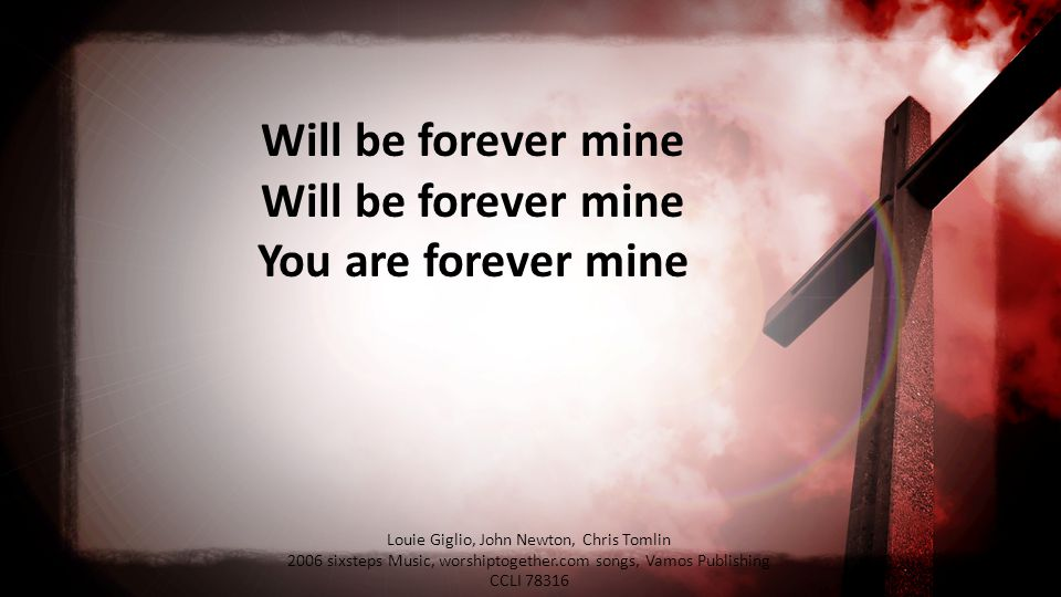 Will be forever mine Will be forever mine You are forever mine Louie Giglio, John Newton, Chris Tomlin 2006 sixsteps Music, worshiptogether.com songs, Vamos Publishing CCLI 78316