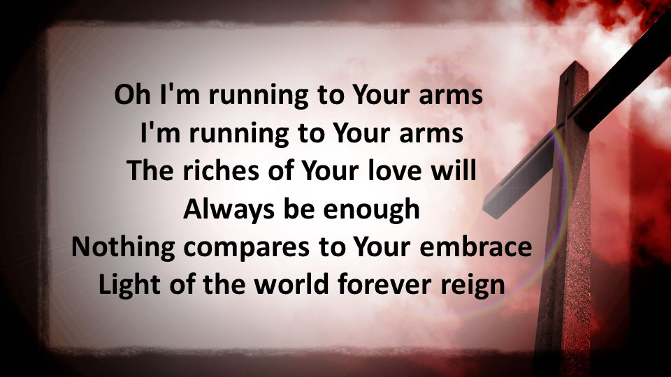 Oh I m running to Your arms I m running to Your arms The riches of Your love will Always be enough Nothing compares to Your embrace Light of the world forever reign