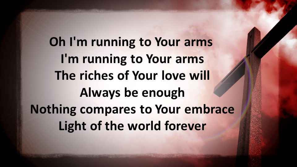 Oh I m running to Your arms I m running to Your arms The riches of Your love will Always be enough Nothing compares to Your embrace Light of the world forever