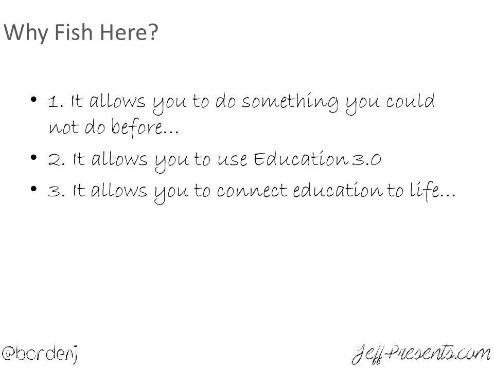 Why Fish Here. 1. It allows you to do something you could not do before… 2.