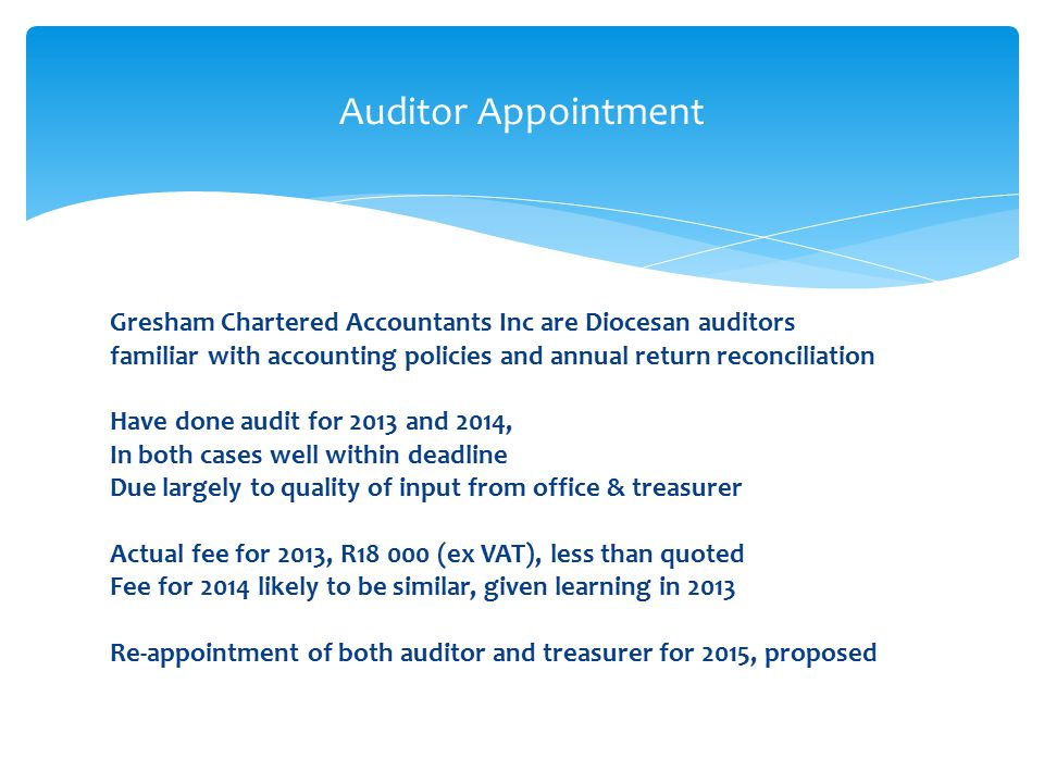Gresham Chartered Accountants Inc are Diocesan auditors familiar with accounting policies and annual return reconciliation Have done audit for 2013 and 2014, In both cases well within deadline Due largely to quality of input from office & treasurer Actual fee for 2013, R18 000 (ex VAT), less than quoted Fee for 2014 likely to be similar, given learning in 2013 Re-appointment of both auditor and treasurer for 2015, proposed Auditor Appointment