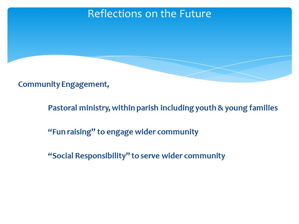 Community Engagement, Pastoral ministry, within parish including youth & young families Fun raising to engage wider community Social Responsibility to serve wider community Reflections on the Future