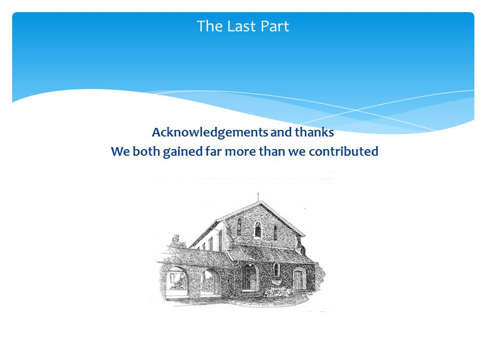 Acknowledgements and thanks We both gained far more than we contributed The Last Part