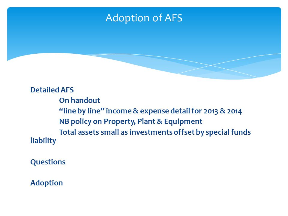Detailed AFS On handout line by line income & expense detail for 2013 & 2014 NB policy on Property, Plant & Equipment Total assets small as investments offset by special funds liability Questions Adoption Adoption of AFS