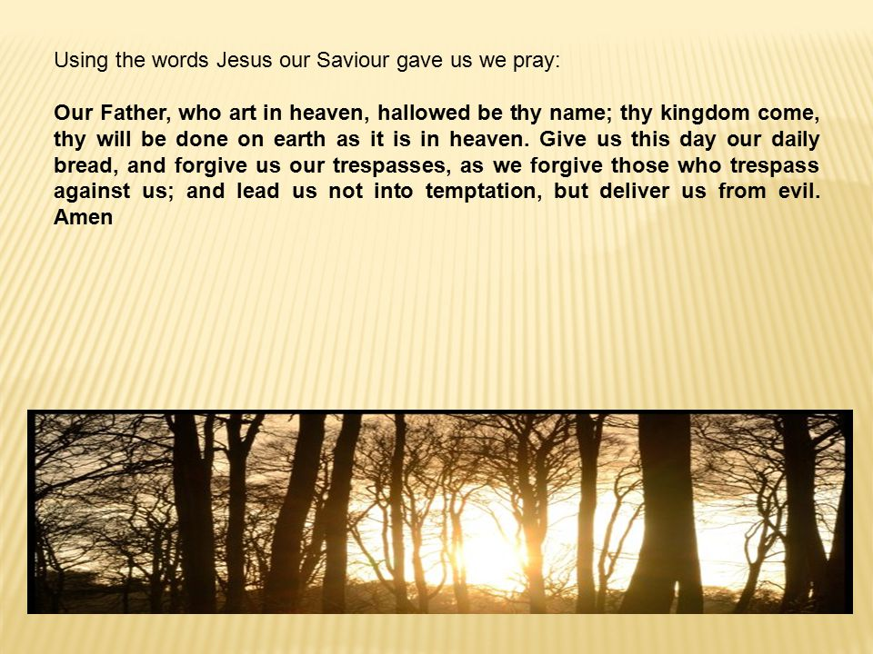 Using the words Jesus our Saviour gave us we pray: Our Father, who art in heaven, hallowed be thy name; thy kingdom come, thy will be done on earth as it is in heaven.