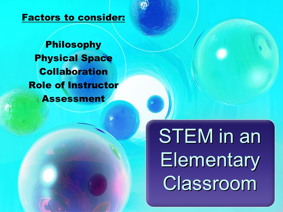 STEM in an Elementary Classroom Factors to consider: Philosophy Physical Space Collaboration Role of Instructor Assessment